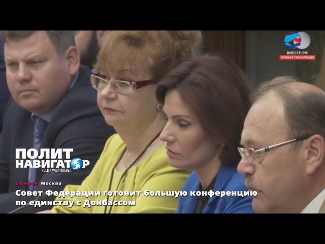 Совет Федерации готовит большую конференцию по единству с Донбассом Опубликовано: 21 июн. 2017 г. youtu.be/ShzNH-5EonA «Политнавигатор» — новости Украины и России