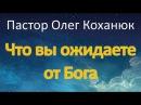 Пастор Олег Коханюк Что вы ожидаете от Бога 27 08 2017