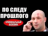 По следу прошлого 2016, русские боевики, фильмы про криминал 2016