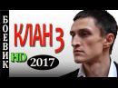 КЛАН 3 РУССКИЕ БОЕВИКИ НОВИНКИ 2017 ДЕТЕКТИВЫ