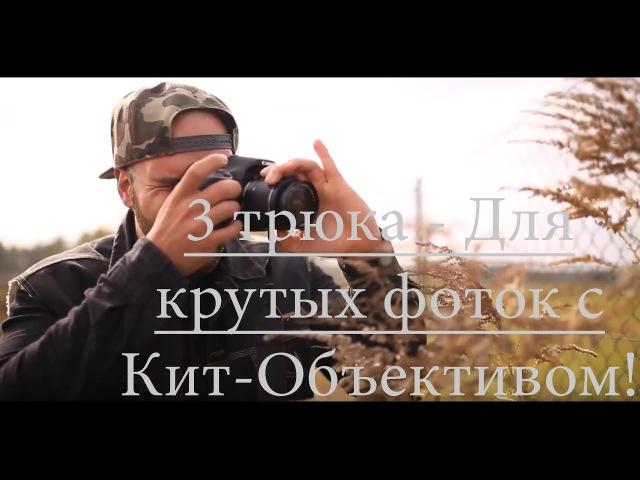 3 Трюка для качественных фото с китовым объективом