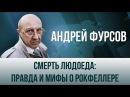 Андрей Фурсов. Смерть людоеда правда и мифы о Рокфеллере