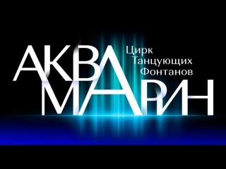 Цирк Танцующих Фонтанов АКВАМАРИН представляет!!!