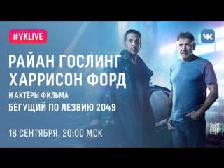 #VKLive: Райан Гослинг, Харрисон Форд и актеры фильма Бегущий по лезвию 2049