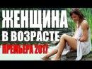 ПРЕМЬЕРА 2017 СВЕЛА С УМА ЖЕНЩИН ЖЕНЩИНА В ВОЗРАСТЕ Русские мелодрамы 2017 сериал