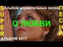 АЛЬБОМ КРАСИВЫХ ПЕСЕН О ЛЮБВИ! 💕 МЕЛОДИЯ ЛЮБВИ 💕 КЛИПЫ 2017