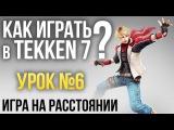 Как играть в Tekken 7? Урок №6: Игра на расстоянии