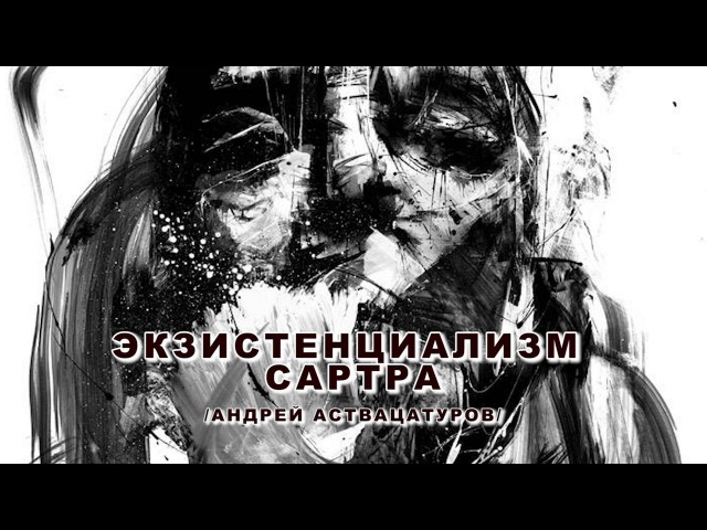 Экзистенциализм Сартра / из лекций Андрея Аствацатурова