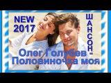 Олег Голубев - Половиночка моя_Новинка 2017