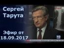 Сергей Тарута, народный депутат, в Вечернем прайме телеканала 112 Украина , 18.09.2017