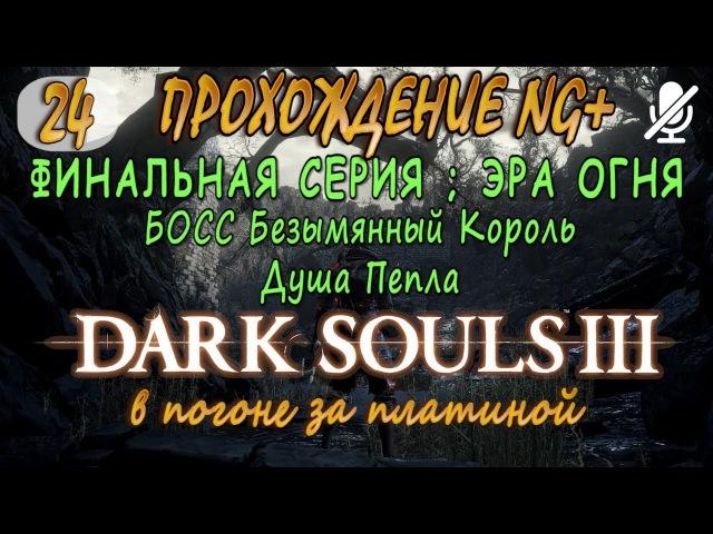 24 / Dark Souls 3 ng/ ФИНАЛ ЭРА ОГНЯ _ Безымянный король и Душа Пепла