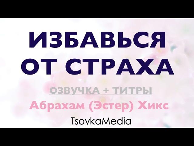 ИЗБАВЬСЯ ОТ СТРАХА Озвучка Титры Абрахам Эстер Хикс TsovkaMedia