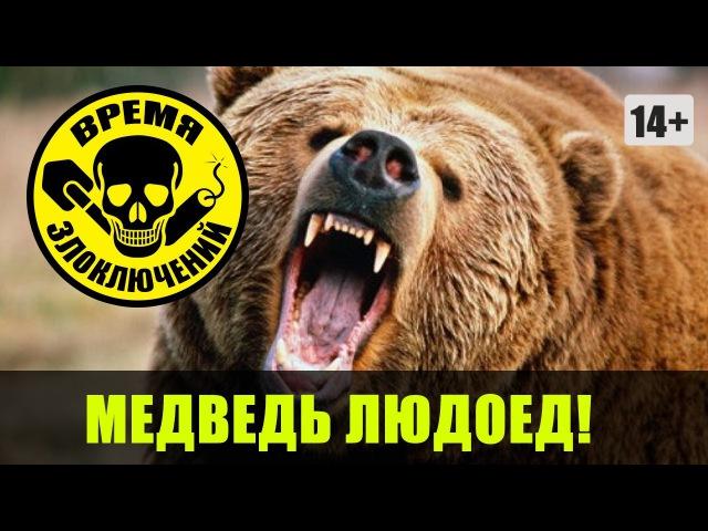 Медведь людоед ≡ Время ЗЛОключений
