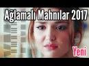 Yığma Aglamali Mahnilar 2017 Qemli Həzin Mahnılar (YMK musiqi 56) Azeri Duyğusal Şarkılar - Yeni