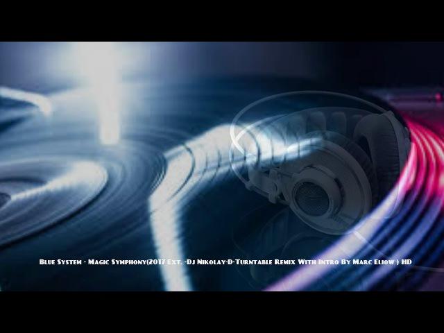 Blue System - Magic Symphony(2017 Ext. -Dj Nikolay-D-Turntable Remix With Intro By Marc Eliow ) HD