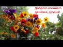 Доброго осеннего денёчка друзья Доброе пожелание