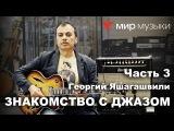 Знакомство с гитарным джазом. Георгий Яшагашвили и гитара FGN Masterfield Jazz. Часть 3.