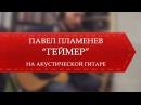 Павел Пламенев - Геймер на акустике