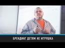 Брендинг детям не игрушка Андрей Кожанов Prosmotr