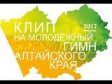 Клип на молодёжный гимн Алтайского края (2017)