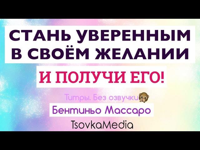 Стань Уверенным в Cвоём Желании и ПОЛУЧИ ЕГО! ~ Бентиньо Массаро | TsovkaMedia