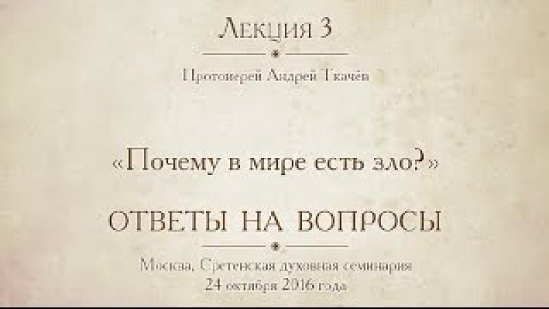 Лекция 3. Протоиерей Андрей Ткачёв. Почему в мире есть зло . Ответы на вопросы