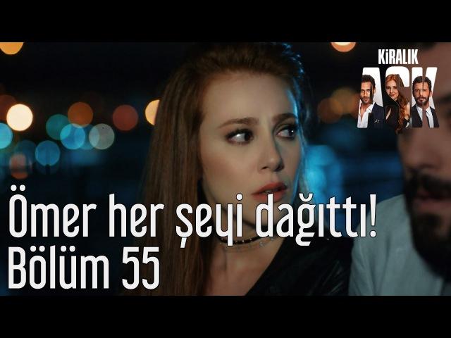 Kiralık Aşk 55. Bölüm - Ömer Her Şeyi Dağıttı