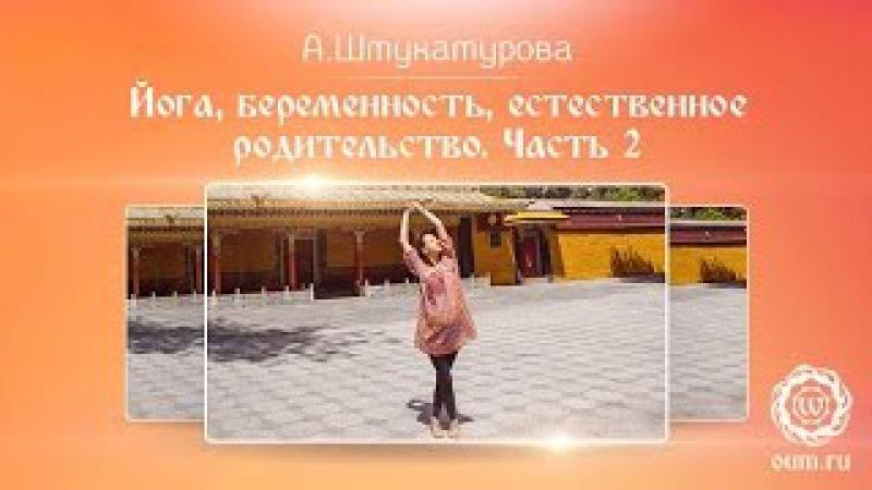 Йога, беременность, естественное родительство. Часть 2. Осознанная беременность. А.Штукатурова