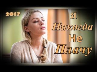 Фильм Я никогда не плачу (2017) мелодрама сериал 2017 Новинка
