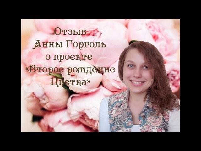 Отзыв Анны Горголь о проекте Второе рождение Цветка