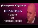 ПРАКТИКА ЗАЩИТА ОТ ЭНЕРГОВЛИЯНИЯ. Андрей Дуйко