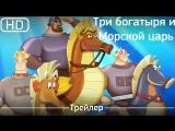 Три богатыря и Морской царь (2017). Трейлер [1080p]