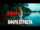 ПРЕМЬЕРА 2017! АФЕРА СТРАСТИ Русские мелодрамы новинки 2017 HD 1080