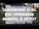 Тамбовский VLOG как проходили выборы в Летке