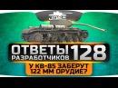 Ответы Разработчиков 128. У КВ-85 заберут 122-мм? Когда ап Мауса и Е-100?