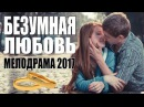 ФИЛЬМ ВЗОРВАЛ ЮТУБ 2017 Безумная любовь Русские сериалы 2017 мелодрамы 2017 новинки