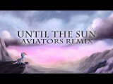 &ampI - Until The Sun (Feat. Feather and Replacer) (Aviators Remix)