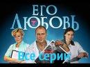 Сериал Его любовь Все серии / Русские фильмы мелодрамы / HD