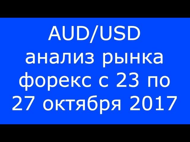 AUD/USD - Еженедельный Анализ Рынка Форекс c 23 по 27.10.2017. Анализ Форекс.