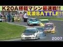 K20Aエンジン搭載マシン最速戦 in 筑波 BATTLE Best MOTORing 2007