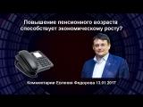 Повышение пенсионного возраста способствует экономическому росту Евгений Фёдоров