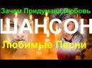 Любимые Песни Шансона ! 💕 ЗАЧЕМ ПРИДУМАНА ЛЮБОВЬ 💕 [ КЛИПЫ 2016 ]