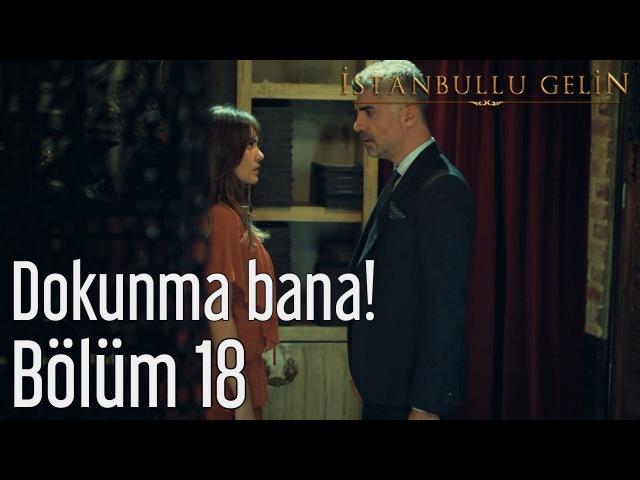 İstanbullu Gelin 18. Bölüm - Dokunma Bana!