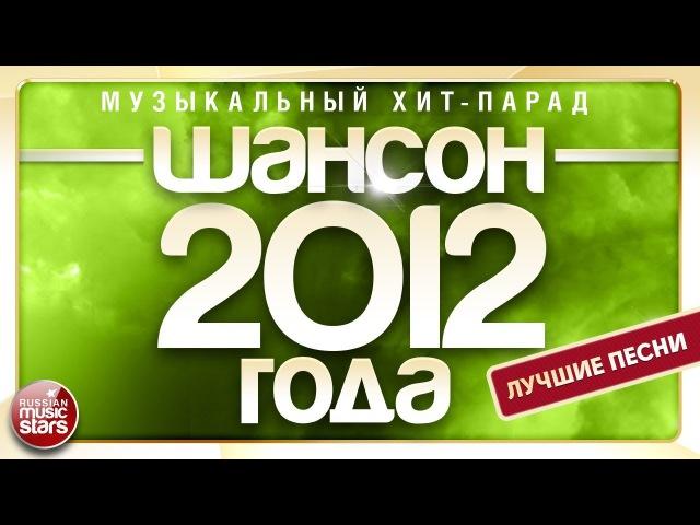 ШАНСОН 2012 ГОДА ✮ ЛУЧШИЕ ПЕСНИ ✮ МУЗЫКАЛЬНЫЙ ХИТ-ПАРАД ✮