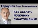 Торсунов О.Г. Как сделать МУЖЧИНУ СЧАСТЛИВЫМ!