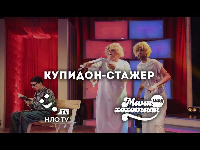 Купидон Стажер   Шоу Мамахохотала   НЛО TV