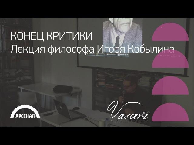 Лекция философа Игоря Кобылина «Конец критики» | ВАЗАРИ 2017