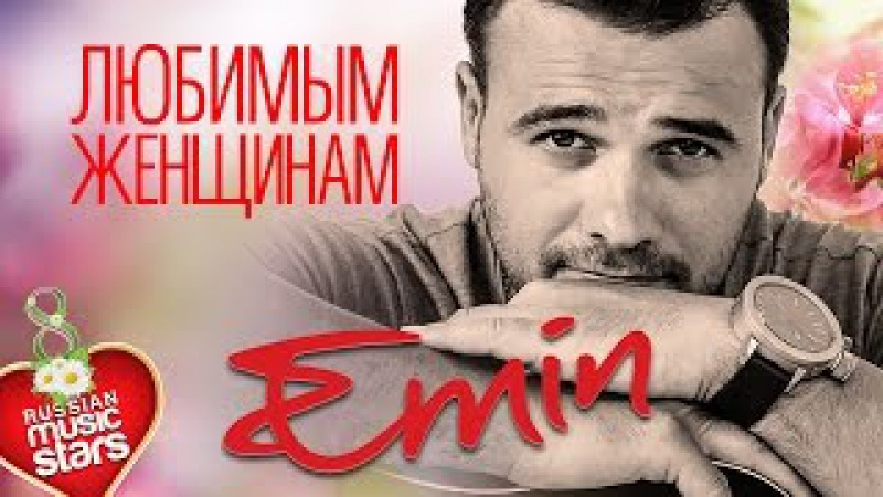Emin — Любимым Женщинам ❤ Красивые Песни О Любви к 8-му Марта