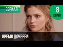 Время дочерей 8 серия Мелодрама Фильмы и сериалы Русские мелодрамы