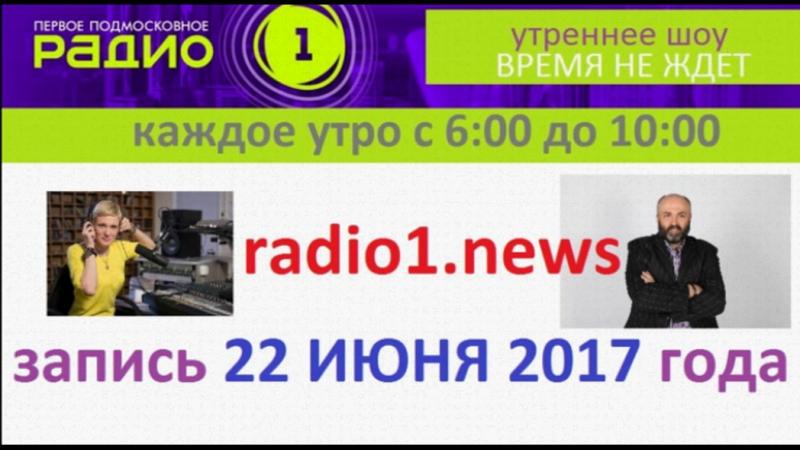 НАШЕ УТРЕННЕЕ ШОУ ВРЕМЯ НЕ ЖДЕТ на Радио 1 - запись 22 июня 2017